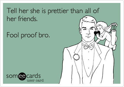 Tell her she is prettier than all of her friends.   Fool proof bro.