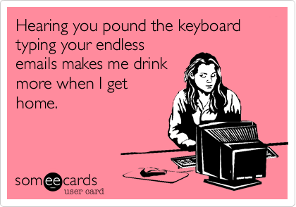 Hearing you pound the keyboard typing your endless emails makes me drink more when I get home.