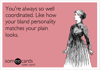 You're always so well coordinated. Like how your bland personality matches your plain looks.