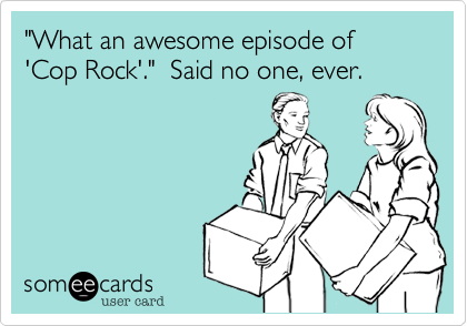 """What an awesome episode of 'Cop Rock'.""  Said no one, ever."