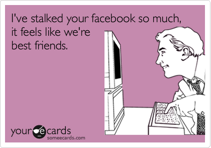I've stalked your facebook so much, it feels like we're best friends.