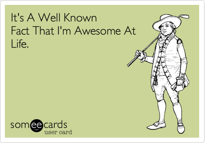It's A Well Known Fact That I'm Awesome At Life.