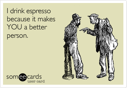 I drink espresso because it makes YOU a better person.