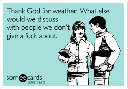 Thank God for weather. What else would we discuss with people we don't give a fuck about.