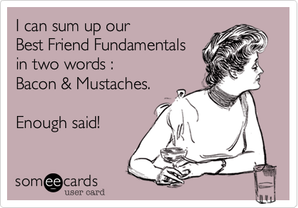 I can sum up our  Best Friend Fundamentals in two words :  Bacon & Mustaches.     Enough said!