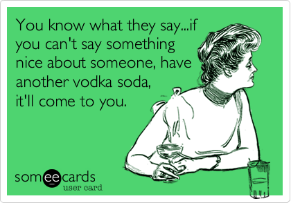 You know what they say...if you can't say something nice about someone, have another vodka soda, it'll come to you.