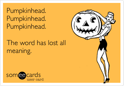 Pumpkinhead.  Pumpkinhead. Pumpkinhead.  The word has lost all meaning.