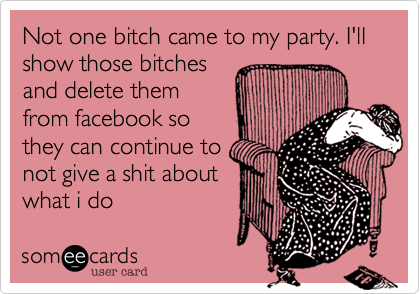 Not one bitch came to my party. I'll show those bitches and delete them from facebook so they can continue to not give a shit about what i do