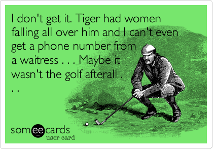 I don't get it. Tiger had women falling all over him and I can't even get a phone number from a waitress . . . Maybe it wasn't the golf afterall . . .
