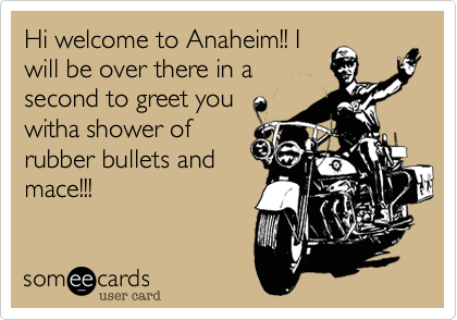 Hi welcome to Anaheim!! I will be over there in a second to greet you witha shower of rubber bullets and mace!!!