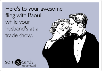 Here's to your awesome fling with Raoul while your husband's at a trade show.