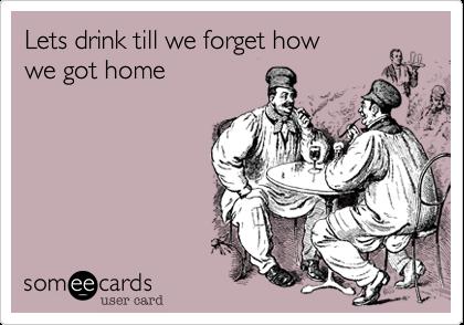 Lets drink till we forget how we got home