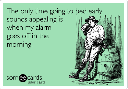 The only time going to bed early sounds appealing is  when my alarm goes off in the morning.