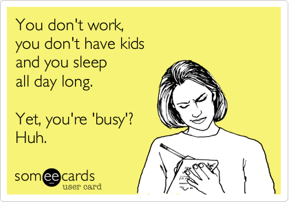 You don't work,   you don't have kids   and you sleep  all day long.    Yet, you're 'busy'?  Huh.