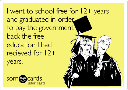 I went to school free for 12+ years and graduated in order to pay the government back the free education I had recieved for 12+ years.