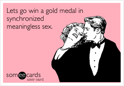 Lets go win a gold medal in synchronized meaningless sex.
