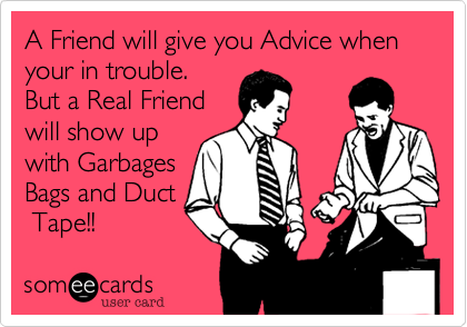A Friend will give you Advice when your in trouble. But a Real Friend will show up with Garbages Bags and Duct  Tape!!