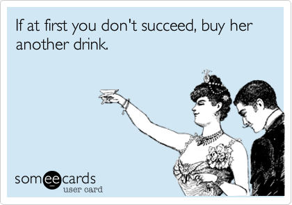 If at first you don't succeed, buy her another drink.