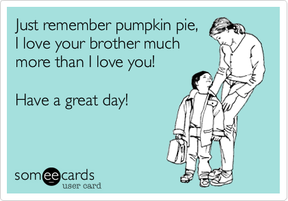Just remember pumpkin pie, I love your brother much more than I love you!  Have a great day!