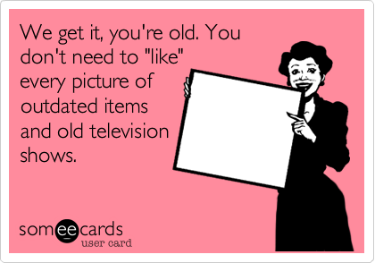 "We get it, you're old. You don't need to ""like"" every picture of outdated items and old television shows."