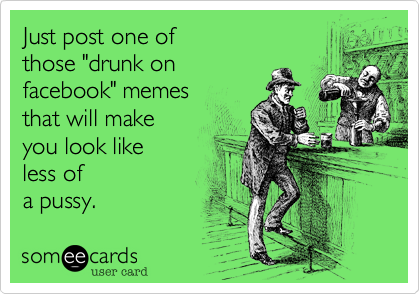 "Just post one of  those ""drunk on  facebook"" memes that will make  you look like less of  a pussy."