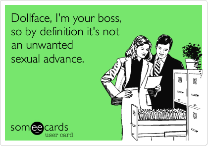 Dollface, I'm your boss, so by definition it's not an unwanted sexual advance.