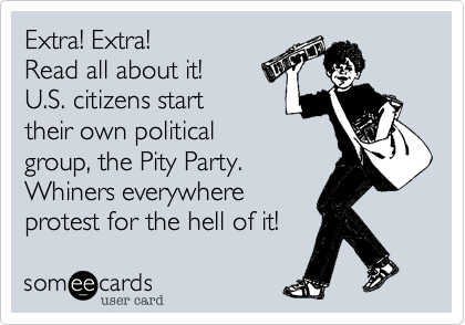 Extra! Extra!  Read all about it! U.S. citizens start their own political group, the Pity Party. Whiners everywhere protest for the hell of it!