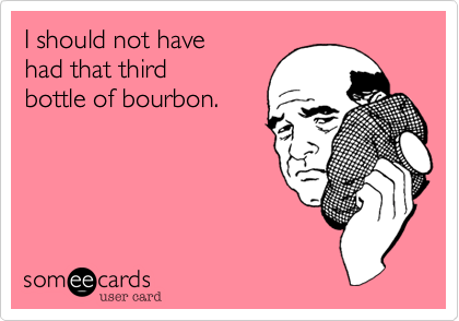 I should not have had that third  bottle of bourbon.
