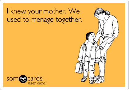 I knew your mother. We used to menage together.
