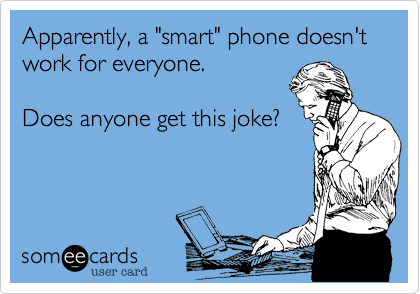 "Apparently, a ""smart"" phone doesn't work for everyone.  Does anyone get this joke?"