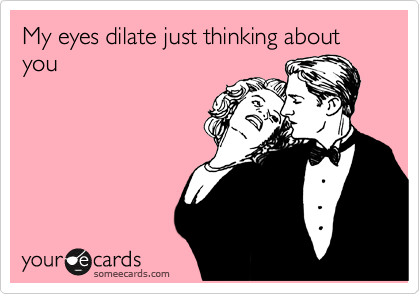 My eyes dilate just thinking about you