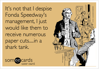 It's not that I despise Fonda Speedway's management, I just would like them to receive numerous paper cuts.....in a shark tank.