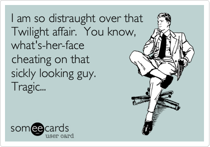 I am so distraught over that Twilight affair.  You know, what's-her-face cheating on that sickly looking guy.  Tragic...