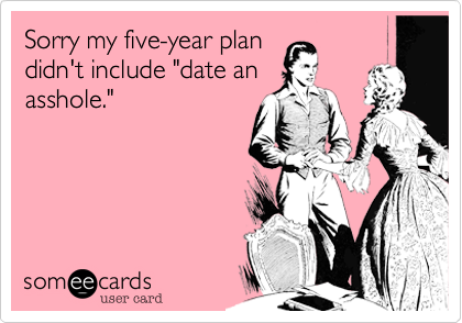 "Sorry my five-year plan didn't include ""date an asshole."""
