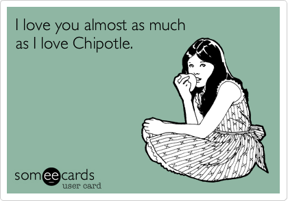 I love you almost as much  as I love Chipotle.