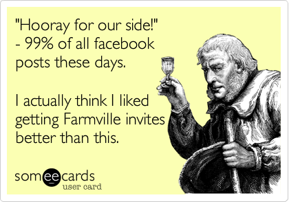 """Hooray for our side!"" - 99% of all facebook posts these days.  I actually think I liked getting Farmville invites better than this."