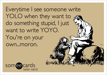 Everytime I see someone write YOLO when they want to do something stupid, I just want to write YOYO. You're on your own...moron.