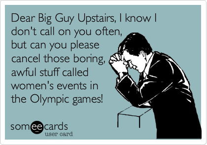 Dear Big Guy Upstairs, I know I don't call on you often,  but can you please  cancel those boring, awful stuff called women's events in the Olympic games!