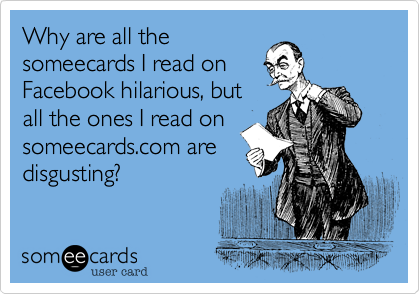 Why are all the someecards I read on Facebook hilarious, but all the ones I read on someecards.com are disgusting?