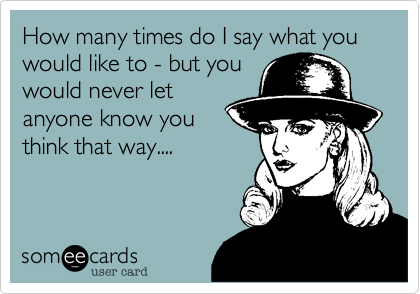 How many times do I say what you would like to - but you would never let anyone know you think that way....