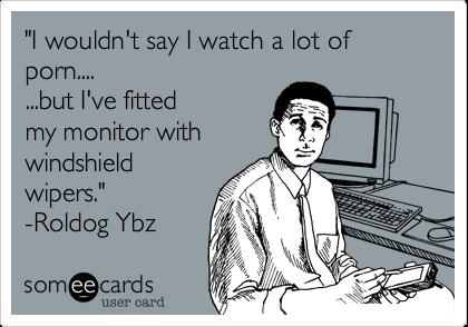 """I wouldn't say I watch a lot of porn....   ...but I've fitted my monitor with windshield wipers.""  -Roldog Ybz"