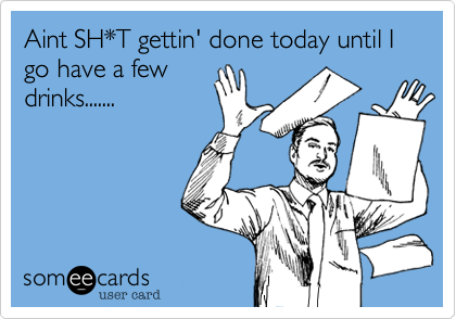 Aint SH*T gettin' done today until I go have a few drinks.......