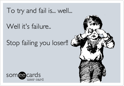 To try and fail is... well...  Well it's failure..  Stop failing you loser!!