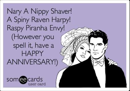 Nary A Nippy Shaver! A Spiny Raven Harpy!   Raspy Piranha Envy!   %28However you    spell it, have a        HAPPY ANNIVERSARY!%29