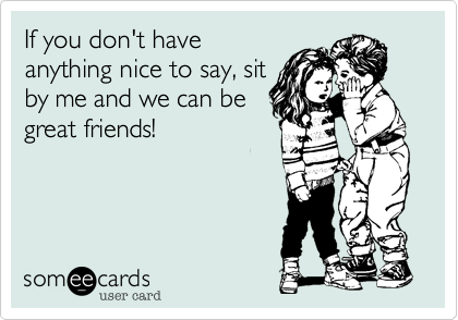 If you don't have anything nice to say, sit by me and we can be great friends!