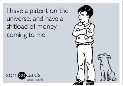 I have a patent on the universe, and have a shitload of money coming to me!
