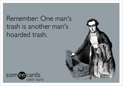 Remember: One man's trash is another man's hoarded trash.