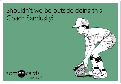 Shouldn't we be outside doing this Coach Sandusky?