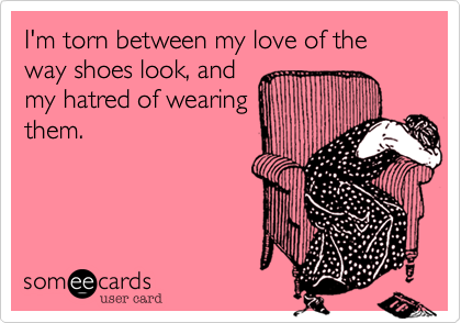 I'm torn between my love of the way shoes look, and my hatred of wearing them.