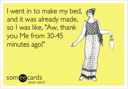 """I went in to make my bed, and it was already made, so I was like, """"Aw, thank you Me from 30-45 minutes ago!"""""""